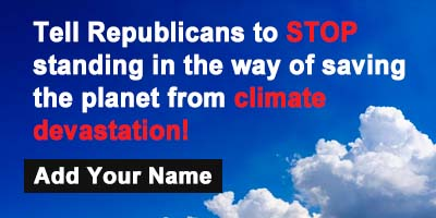 Tell Republicans to STOP standing in the way of saving the planet from climate devastation!